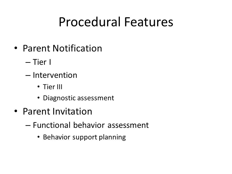 Procedural Features Parent Notification – Tier I – Intervention Tier III Diagnostic assessment Parent Invitation – Functional behavior assessment Behavior support planning