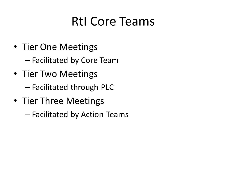 RtI Core Teams Tier One Meetings – Facilitated by Core Team Tier Two Meetings – Facilitated through PLC Tier Three Meetings – Facilitated by Action Teams