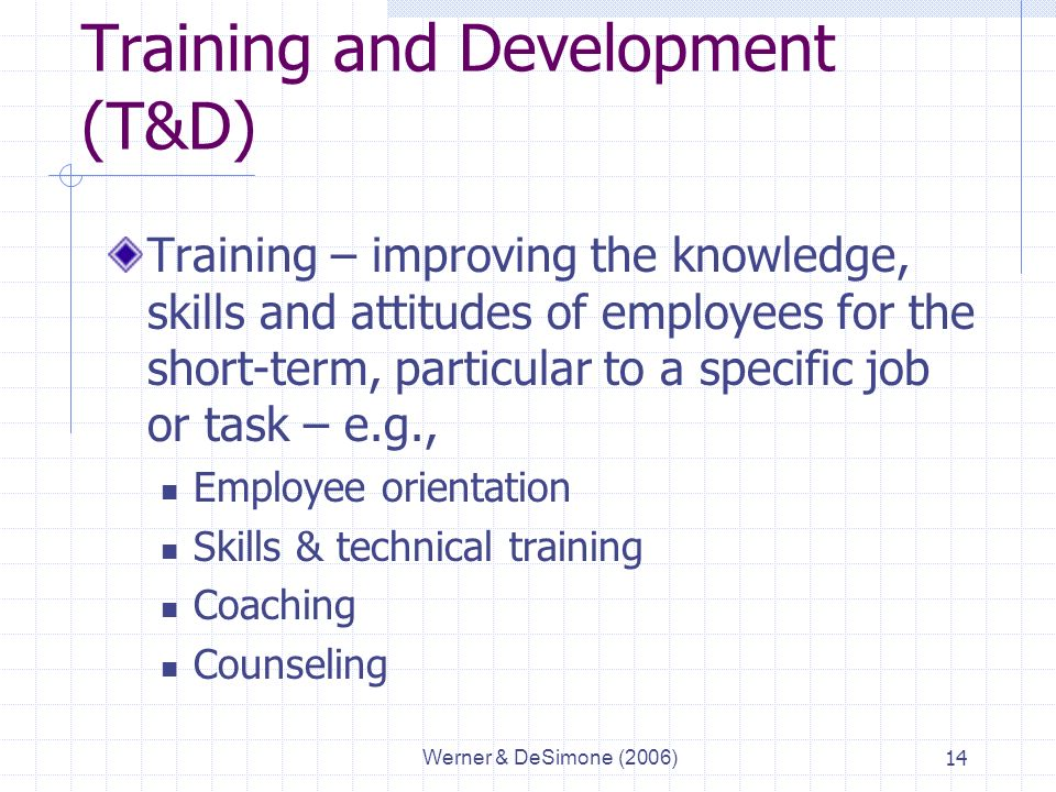 Werner & DeSimone (2006)14 Training and Development (T&D) Training – improving the knowledge, skills and attitudes of employees for the short-term, particular to a specific job or task – e.g., Employee orientation Skills & technical training Coaching Counseling