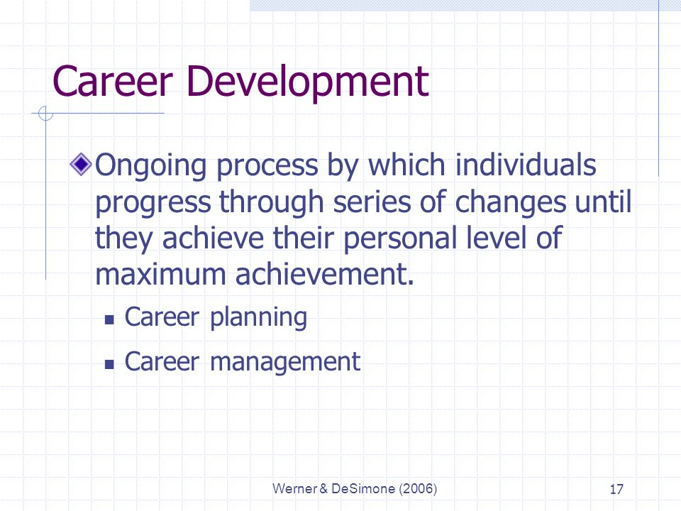 Werner & DeSimone (2006)17 Career Development Ongoing process by which individuals progress through series of changes until they achieve their personal level of maximum achievement.