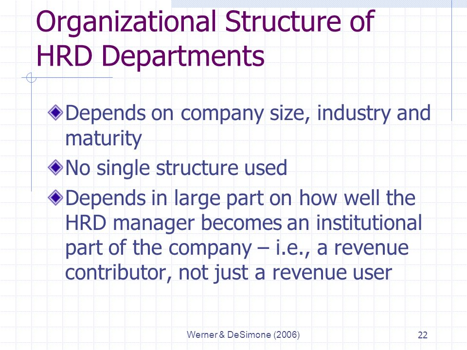 Werner & DeSimone (2006)22 Organizational Structure of HRD Departments Depends on company size, industry and maturity No single structure used Depends in large part on how well the HRD manager becomes an institutional part of the company – i.e., a revenue contributor, not just a revenue user