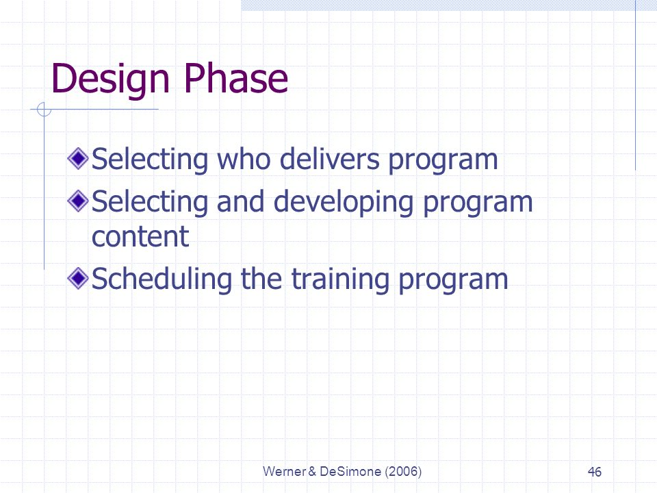 Werner & DeSimone (2006)46 Design Phase Selecting who delivers program Selecting and developing program content Scheduling the training program