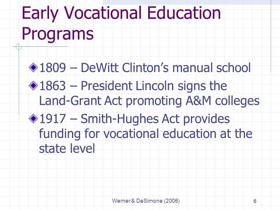 Werner & DeSimone (2006)6 Early Vocational Education Programs 1809 – DeWitt Clinton's manual school 1863 – President Lincoln signs the Land-Grant Act promoting A&M colleges 1917 – Smith-Hughes Act provides funding for vocational education at the state level