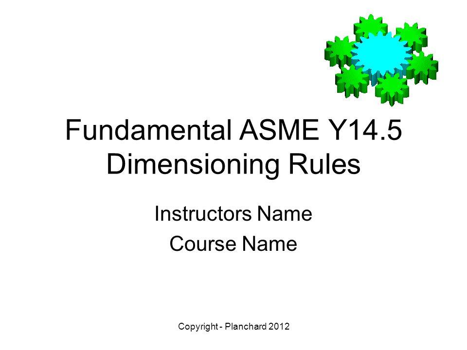 Copyright - Planchard 2012 Fundamental ASME Y14 5 Dimensioning Rules
