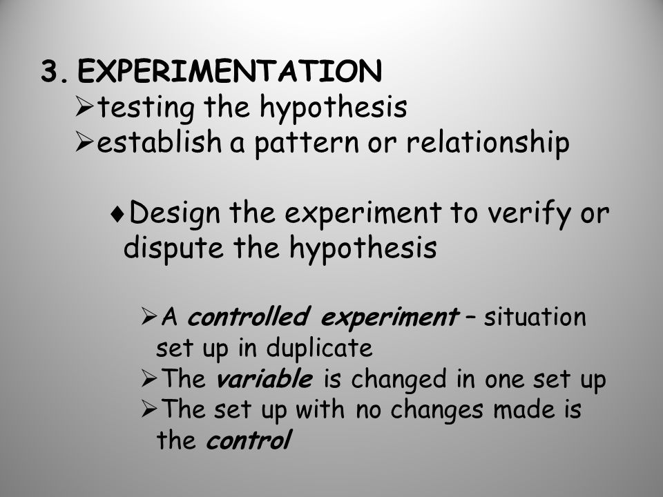 3.EXPERIMENTATION  testing the hypothesis  establish a pattern or relationship  Design the experiment to verify or dispute the hypothesis  A controlled experiment – situation set up in duplicate  The variable is changed in one set up  The set up with no changes made is the control
