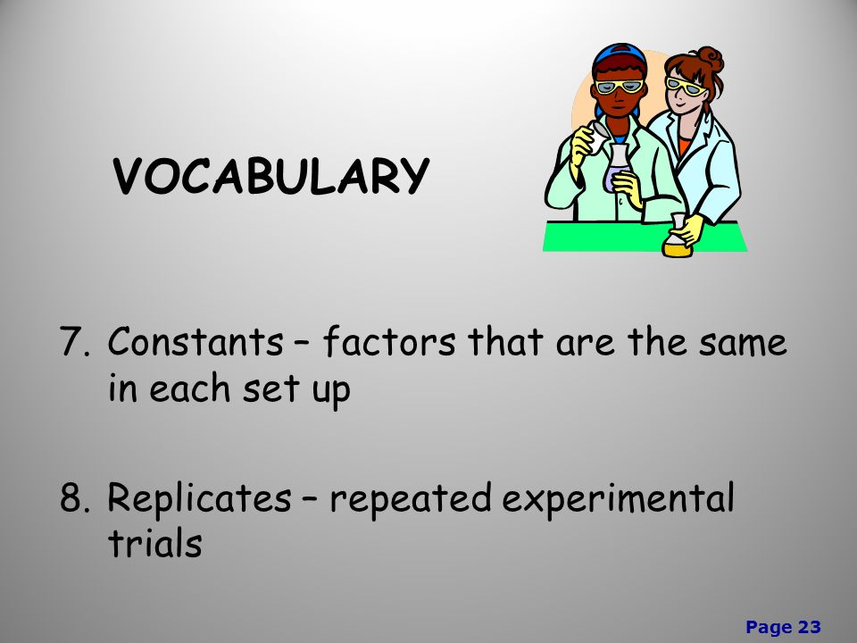 Page 23 VOCABULARY 7.Constants – factors that are the same in each set up 8.Replicates – repeated experimental trials