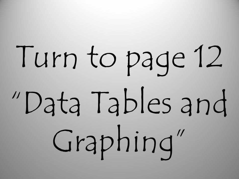 Turn to page 12 Data Tables and Graphing