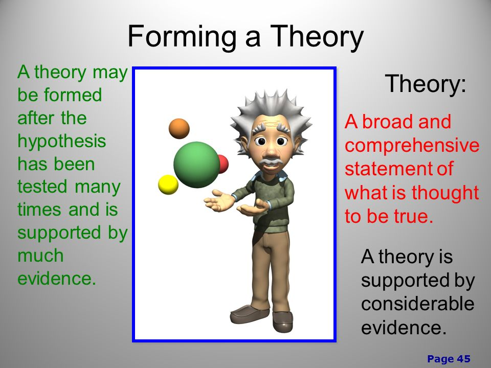 Page 45 Forming a Theory A theory may be formed after the hypothesis has been tested many times and is supported by much evidence.