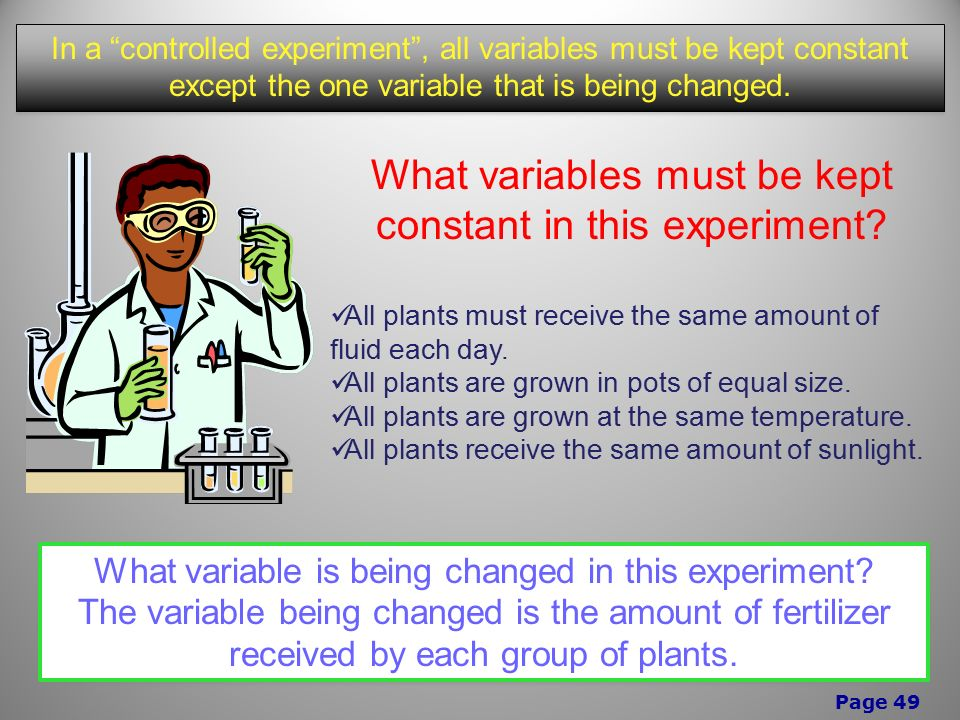 Page 49 In a controlled experiment , all variables must be kept constant except the one variable that is being changed.