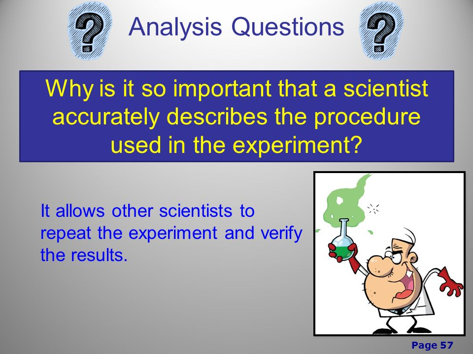 Page 57 Analysis Questions Why is it so important that a scientist accurately describes the procedure used in the experiment.