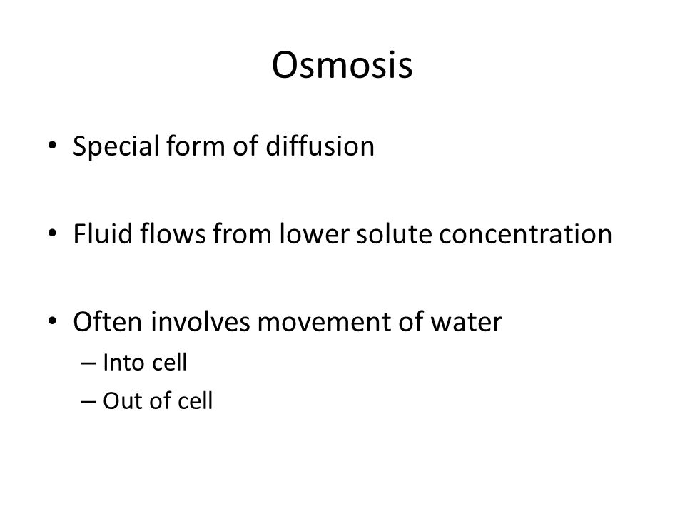 Osmosis Special form of diffusion Fluid flows from lower solute concentration Often involves movement of water – Into cell – Out of cell