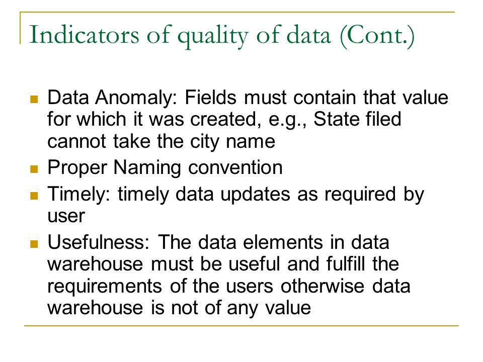 Indicators of quality of data (Cont.) Data Anomaly: Fields must contain that value for which it was created, e.g., State filed cannot take the city name Proper Naming convention Timely: timely data updates as required by user Usefulness: The data elements in data warehouse must be useful and fulfill the requirements of the users otherwise data warehouse is not of any value