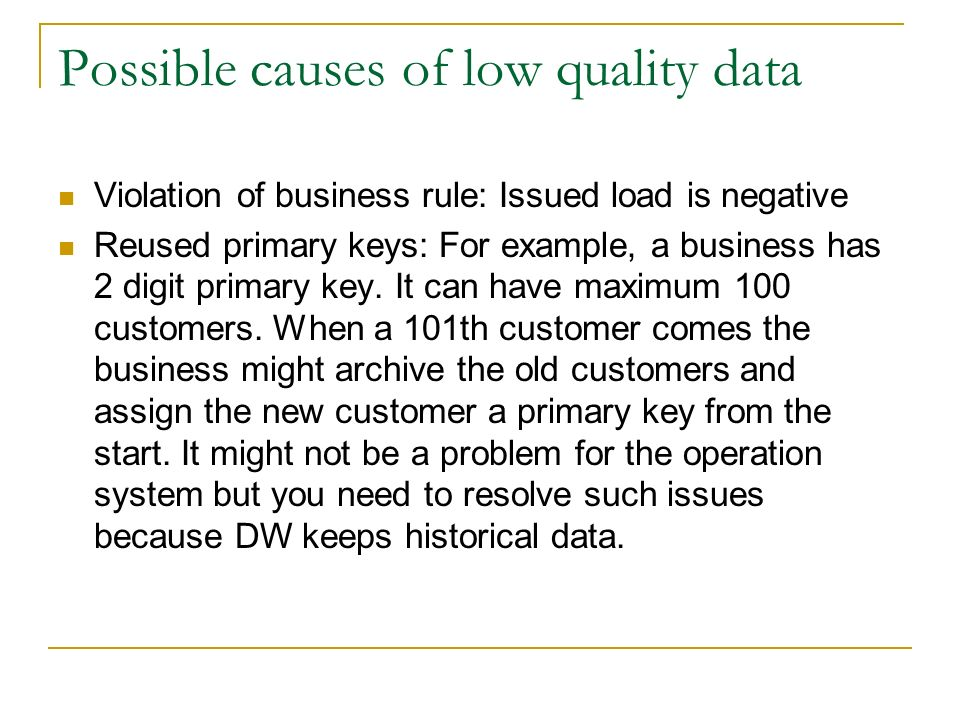 Possible causes of low quality data Violation of business rule: Issued load is negative Reused primary keys: For example, a business has 2 digit primary key.