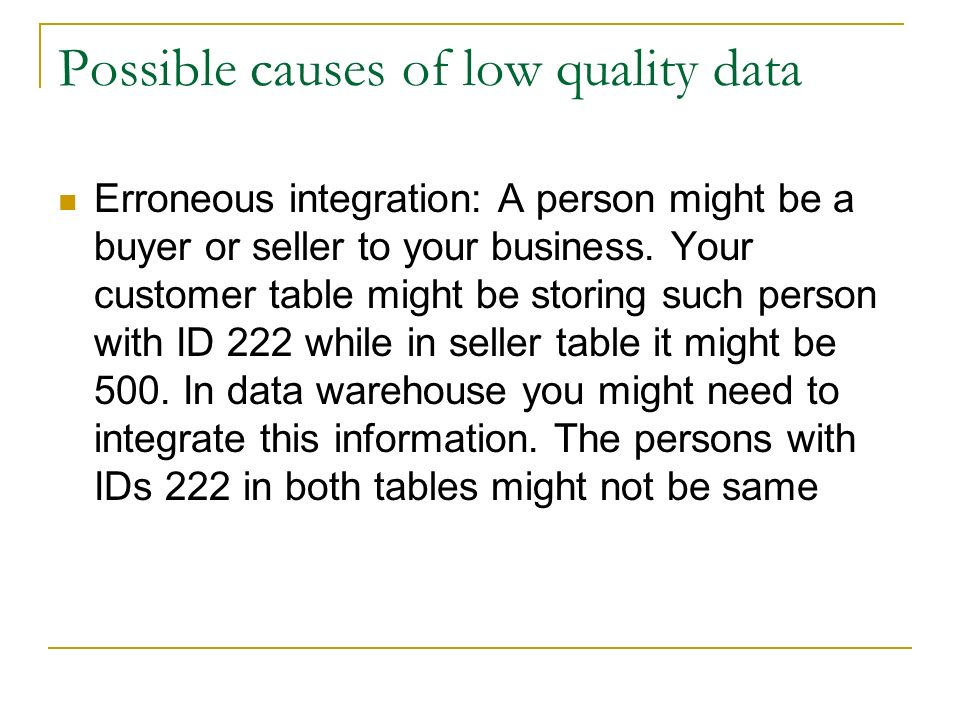 Possible causes of low quality data Erroneous integration: A person might be a buyer or seller to your business.