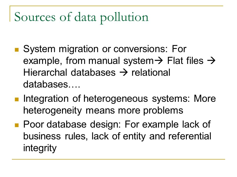 Sources of data pollution System migration or conversions: For example, from manual system  Flat files  Hierarchal databases  relational databases….