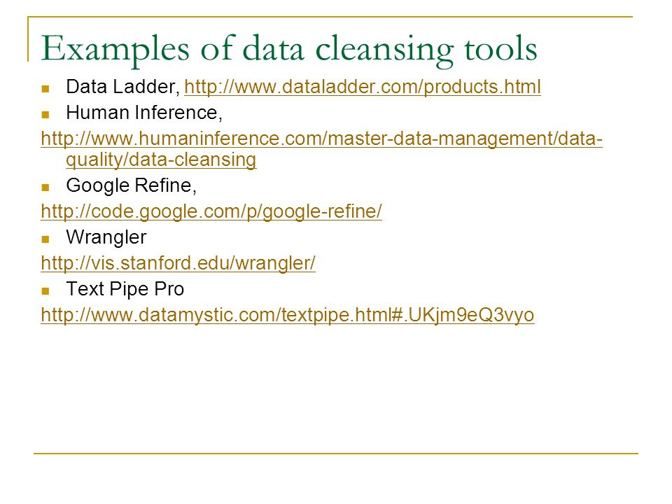 Examples of data cleansing tools Data Ladder, http://www.dataladder.com/products.htmlhttp://www.dataladder.com/products.html Human Inference, http://www.humaninference.com/master-data-management/data- quality/data-cleansing Google Refine, http://code.google.com/p/google-refine/ Wrangler http://vis.stanford.edu/wrangler/ Text Pipe Pro http://www.datamystic.com/textpipe.html#.UKjm9eQ3vyo