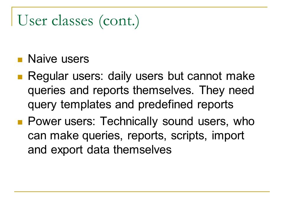 User classes (cont.) Naive users Regular users: daily users but cannot make queries and reports themselves.