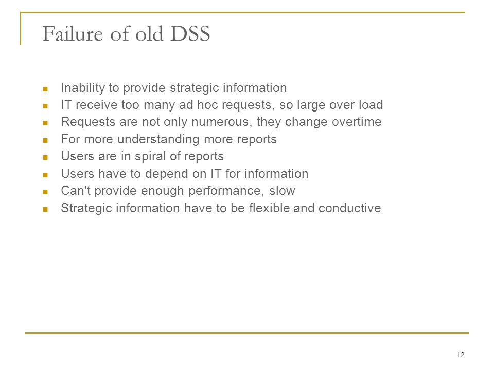 12 Failure of old DSS Inability to provide strategic information IT receive too many ad hoc requests, so large over load Requests are not only numerous, they change overtime For more understanding more reports Users are in spiral of reports Users have to depend on IT for information Can t provide enough performance, slow Strategic information have to be flexible and conductive