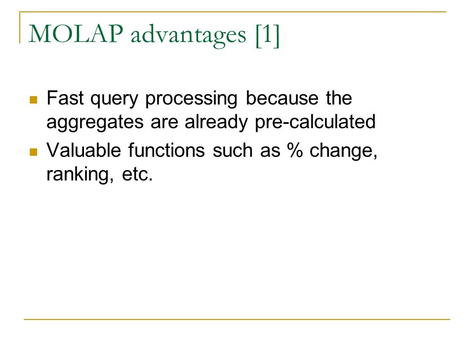 MOLAP advantages [1] Fast query processing because the aggregates are already pre-calculated Valuable functions such as % change, ranking, etc.