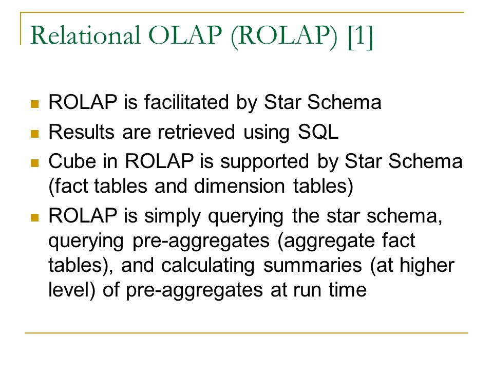 Relational OLAP (ROLAP) [1] ROLAP is facilitated by Star Schema Results are retrieved using SQL Cube in ROLAP is supported by Star Schema (fact tables and dimension tables) ROLAP is simply querying the star schema, querying pre-aggregates (aggregate fact tables), and calculating summaries (at higher level) of pre-aggregates at run time