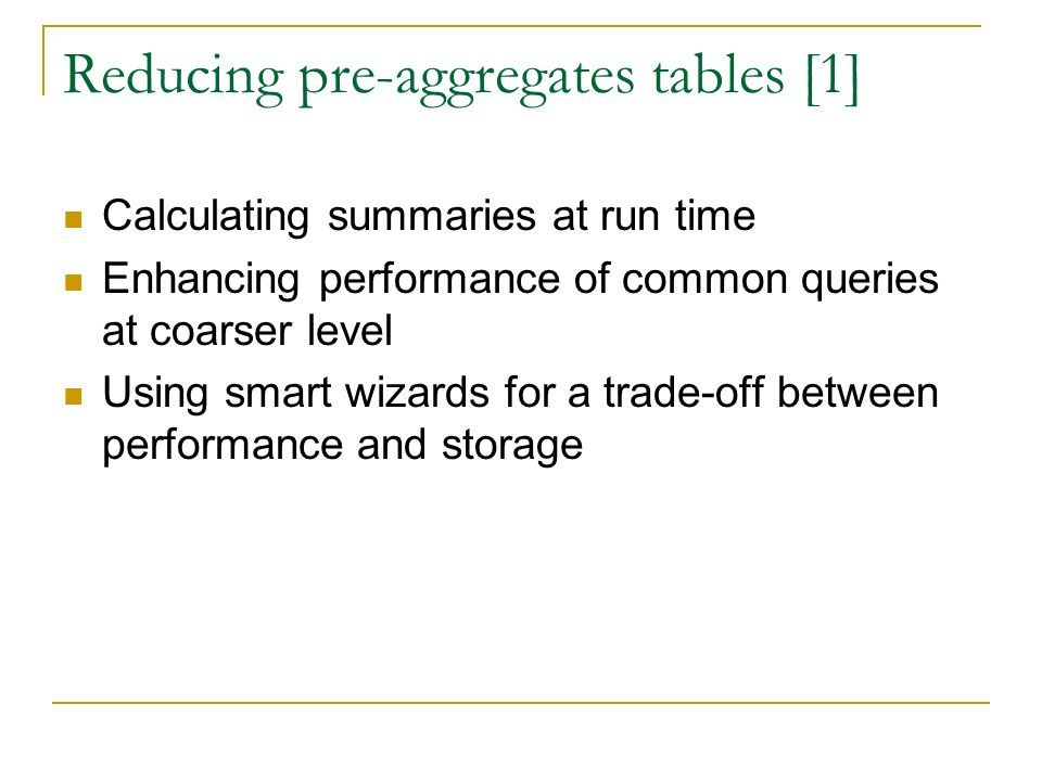 Reducing pre-aggregates tables [1] Calculating summaries at run time Enhancing performance of common queries at coarser level Using smart wizards for a trade-off between performance and storage
