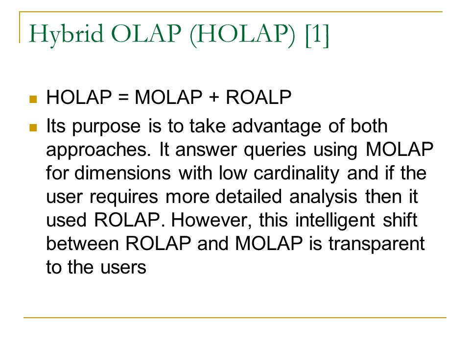 Hybrid OLAP (HOLAP) [1] HOLAP = MOLAP + ROALP Its purpose is to take advantage of both approaches.