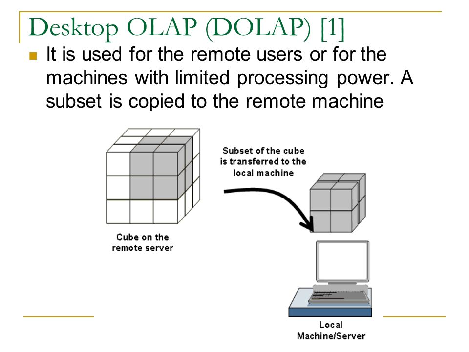Desktop OLAP (DOLAP) [1] It is used for the remote users or for the machines with limited processing power.