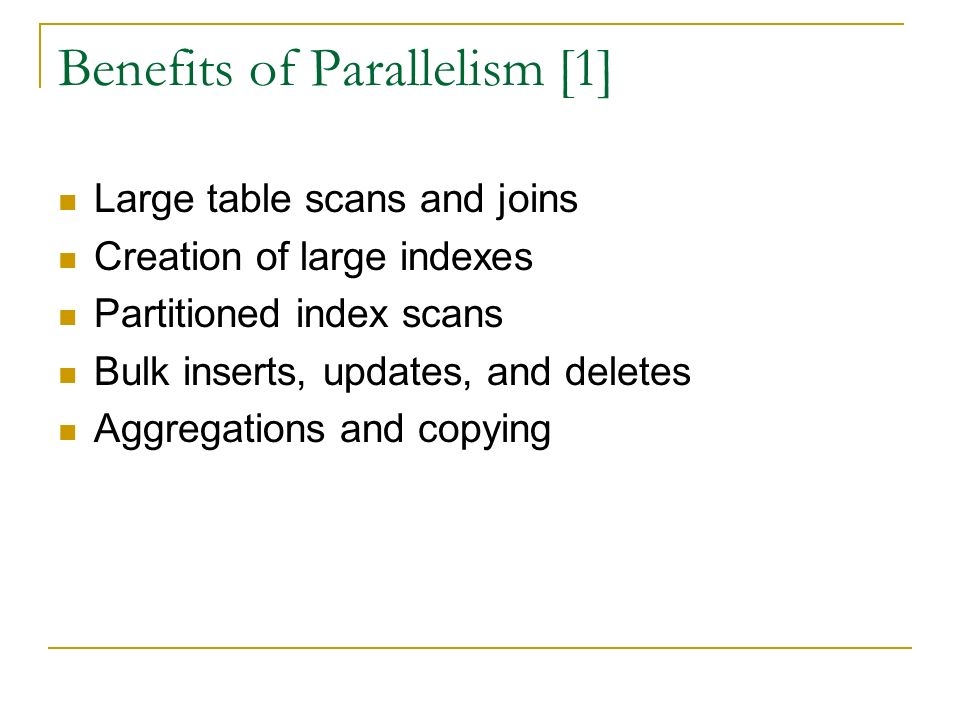 Benefits of Parallelism [1] Large table scans and joins Creation of large indexes Partitioned index scans Bulk inserts, updates, and deletes Aggregations and copying