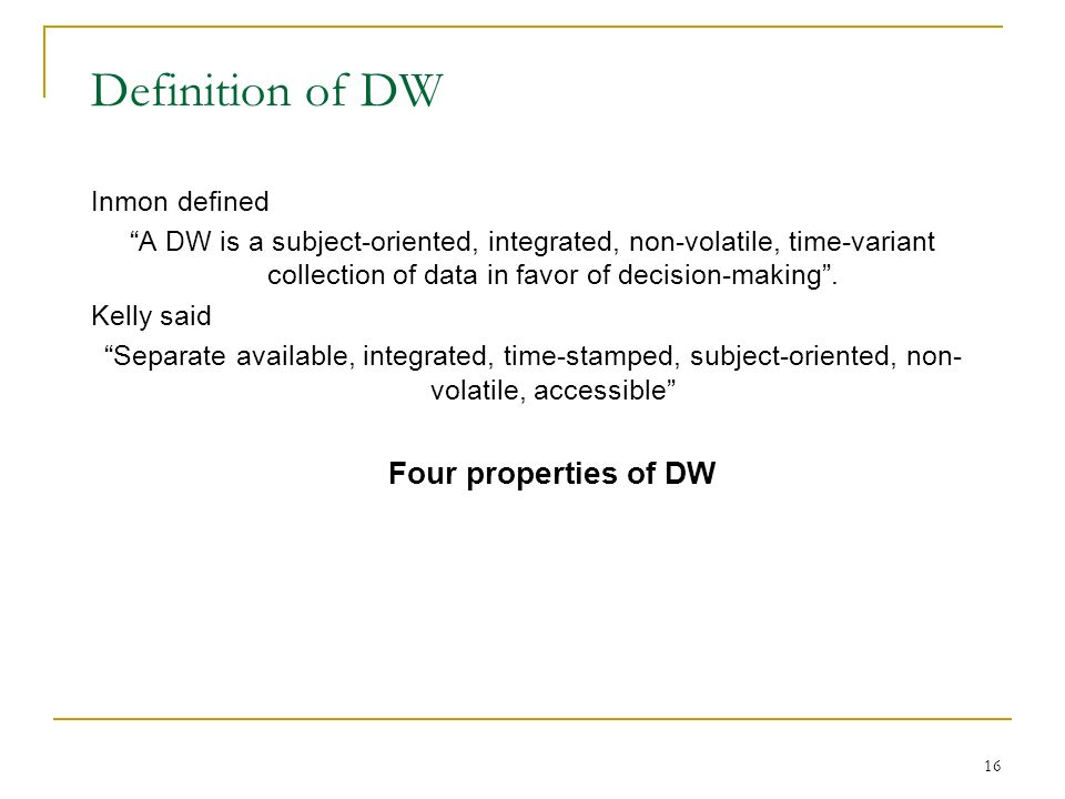 16 Definition of DW Inmon defined A DW is a subject-oriented, integrated, non-volatile, time-variant collection of data in favor of decision-making .
