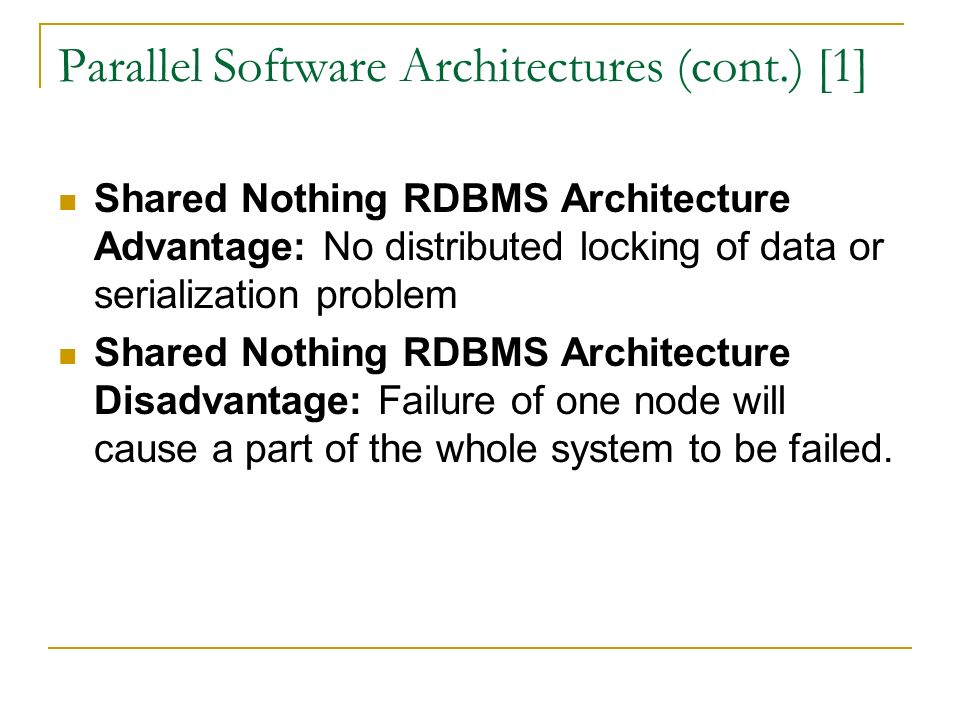 Parallel Software Architectures (cont.) [1] Shared Nothing RDBMS Architecture Advantage: No distributed locking of data or serialization problem Shared Nothing RDBMS Architecture Disadvantage: Failure of one node will cause a part of the whole system to be failed.