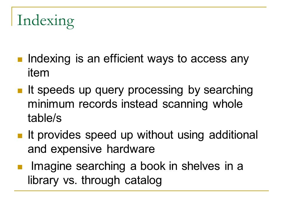 Indexing Indexing is an efficient ways to access any item It speeds up query processing by searching minimum records instead scanning whole table/s It provides speed up without using additional and expensive hardware Imagine searching a book in shelves in a library vs.