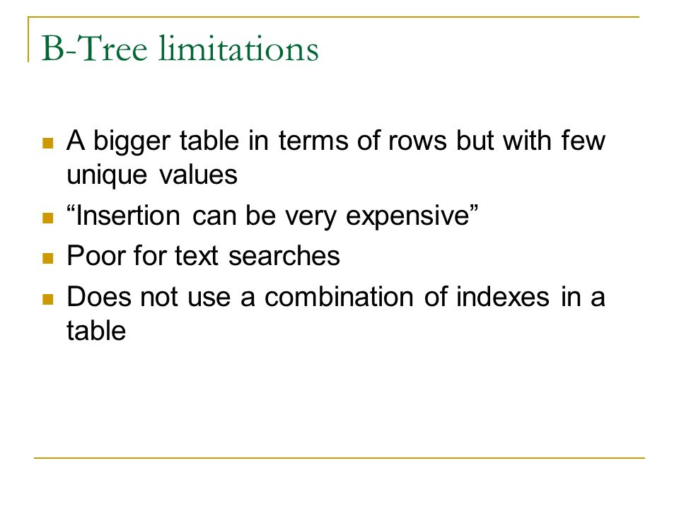 B-Tree limitations A bigger table in terms of rows but with few unique values Insertion can be very expensive Poor for text searches Does not use a combination of indexes in a table