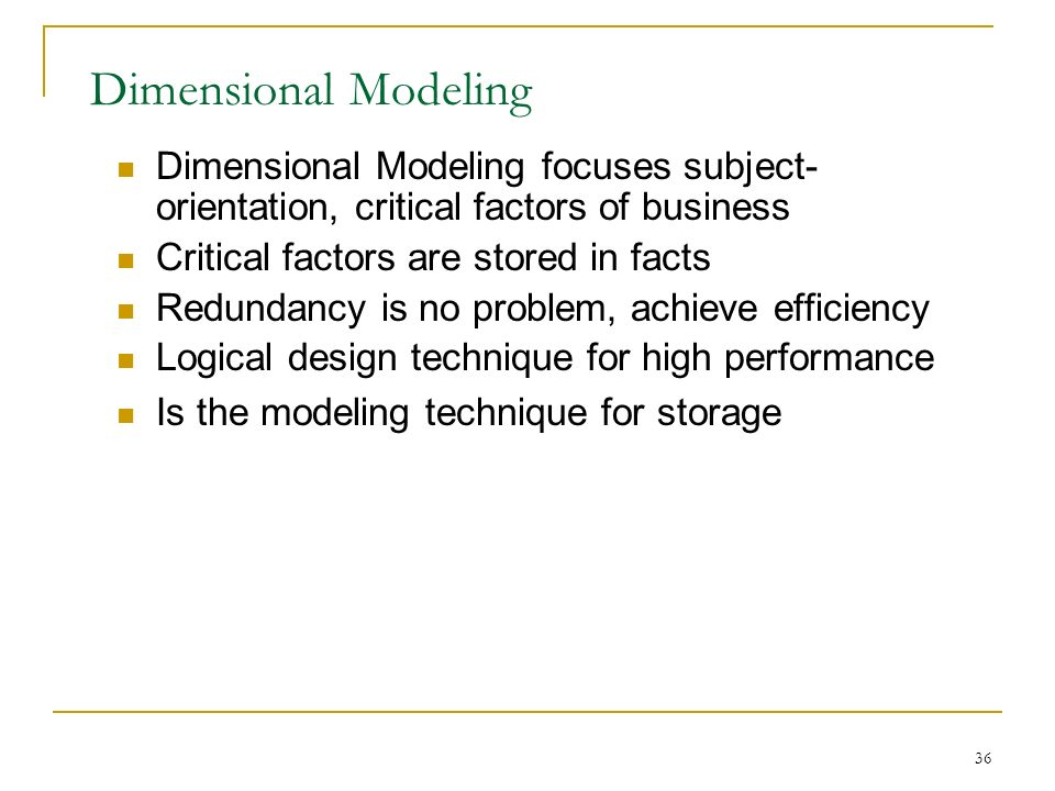 36 Dimensional Modeling Dimensional Modeling focuses subject- orientation, critical factors of business Critical factors are stored in facts Redundancy is no problem, achieve efficiency Logical design technique for high performance Is the modeling technique for storage