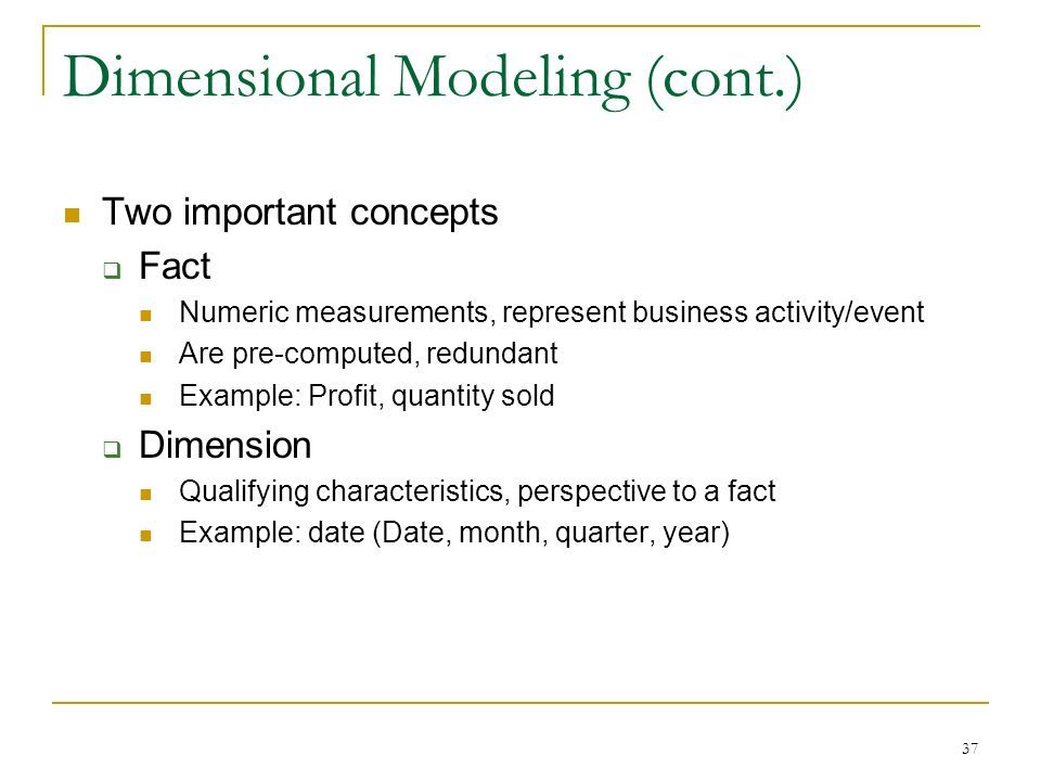 Dimensional Modeling (cont.) Two important concepts  Fact Numeric measurements, represent business activity/event Are pre-computed, redundant Example: Profit, quantity sold  Dimension Qualifying characteristics, perspective to a fact Example: date (Date, month, quarter, year) 37