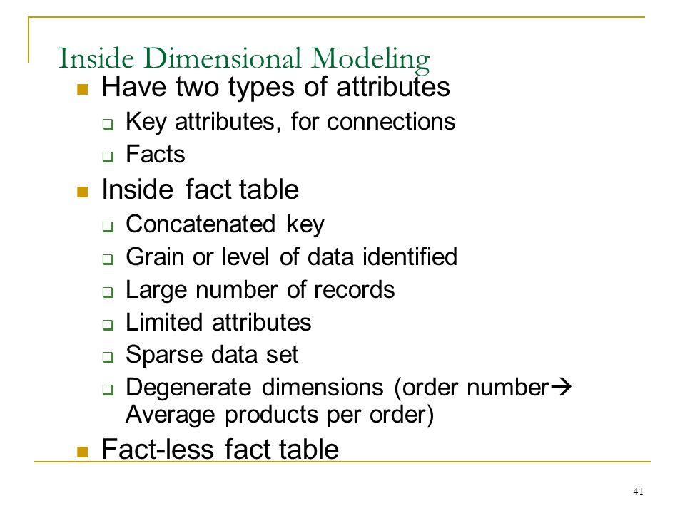 41 Inside Dimensional Modeling Have two types of attributes  Key attributes, for connections  Facts Inside fact table  Concatenated key  Grain or level of data identified  Large number of records  Limited attributes  Sparse data set  Degenerate dimensions (order number  Average products per order) Fact-less fact table