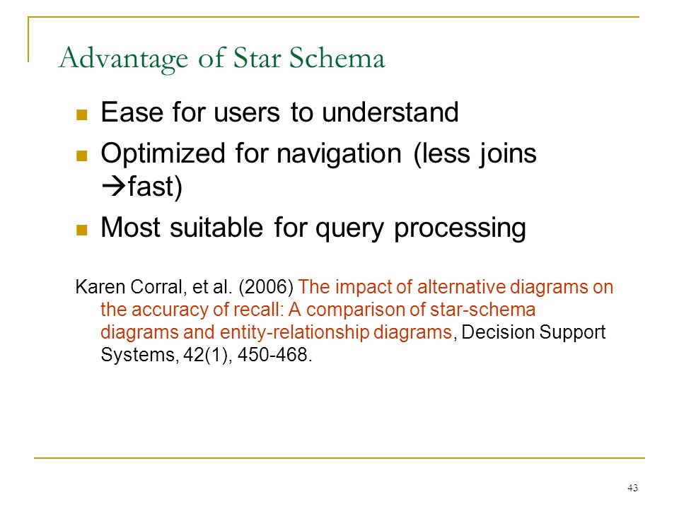 43 Advantage of Star Schema Ease for users to understand Optimized for navigation (less joins  fast) Most suitable for query processing Karen Corral, et al.