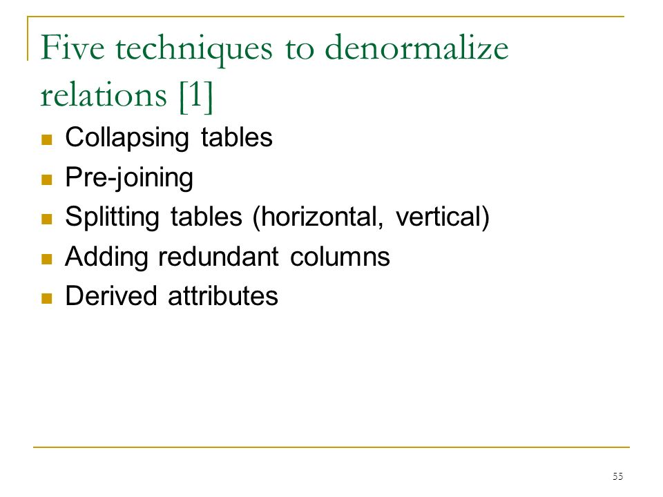 Five techniques to denormalize relations [1] Collapsing tables Pre-joining Splitting tables (horizontal, vertical) Adding redundant columns Derived attributes 55