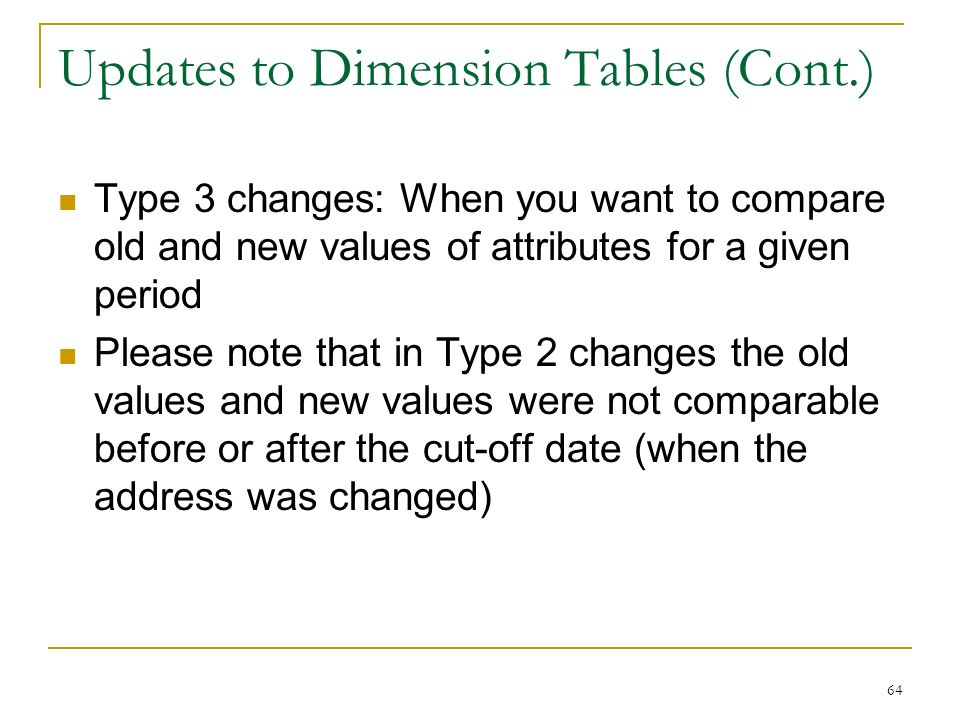 Updates to Dimension Tables (Cont.) Type 3 changes: When you want to compare old and new values of attributes for a given period Please note that in Type 2 changes the old values and new values were not comparable before or after the cut-off date (when the address was changed) 64