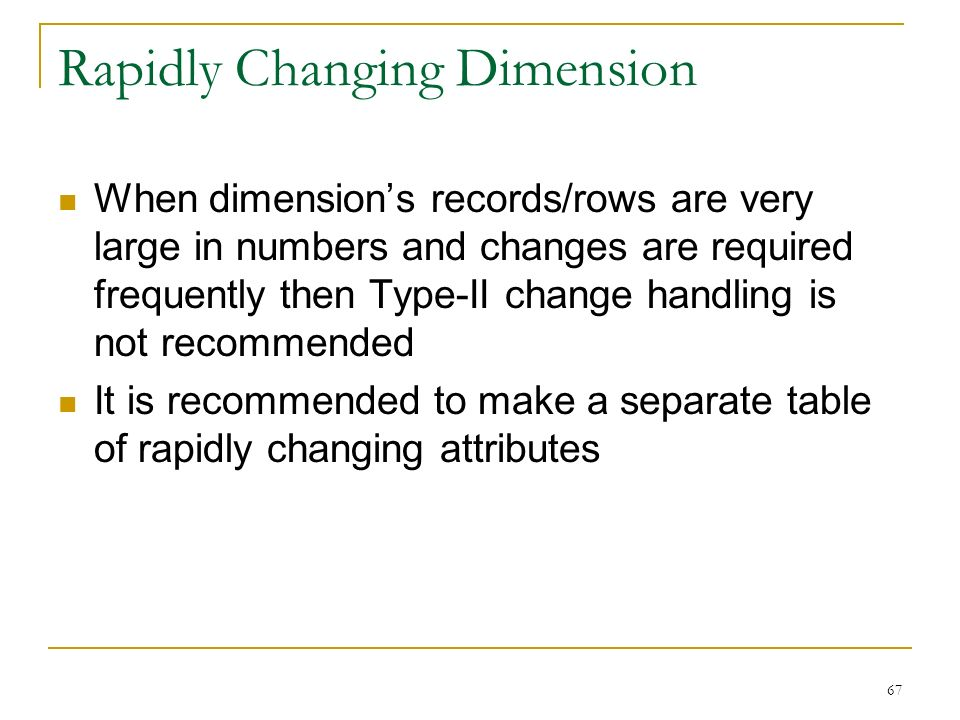 Rapidly Changing Dimension When dimension's records/rows are very large in numbers and changes are required frequently then Type-II change handling is not recommended It is recommended to make a separate table of rapidly changing attributes 67