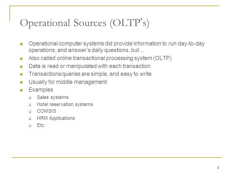 8 Operational computer systems did provide information to run day-to-day operations, and answer's daily questions, but… Also called online transactional processing system (OLTP) Data is read or manipulated with each transaction Transactions/queries are simple, and easy to write Usually for middle management Examples  Sales systems  Hotel reservation systems  COMSIS  HRM Applications  Etc.