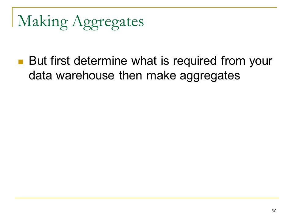 Making Aggregates But first determine what is required from your data warehouse then make aggregates 80