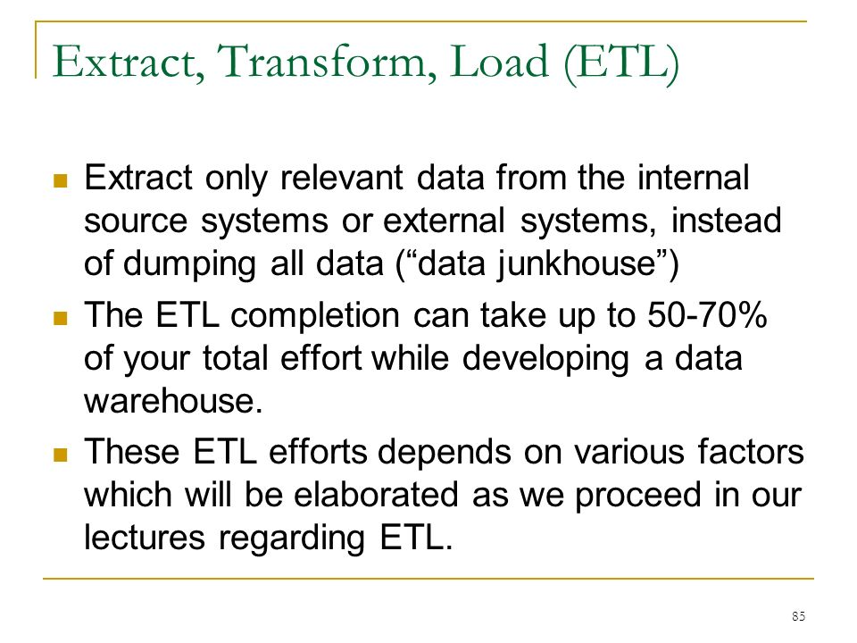 Extract, Transform, Load (ETL) Extract only relevant data from the internal source systems or external systems, instead of dumping all data ( data junkhouse ) The ETL completion can take up to 50-70% of your total effort while developing a data warehouse.