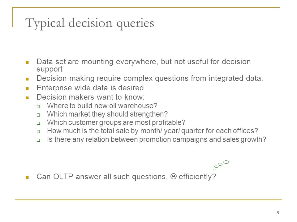 9 Typical decision queries Data set are mounting everywhere, but not useful for decision support Decision-making require complex questions from integrated data.