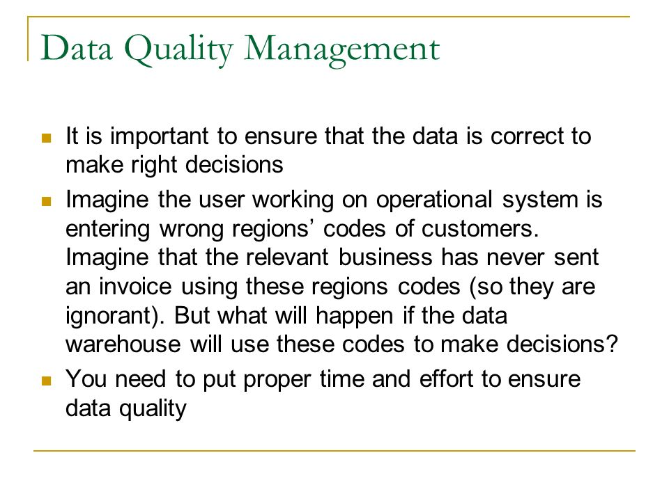 Data Quality Management It is important to ensure that the data is correct to make right decisions Imagine the user working on operational system is entering wrong regions' codes of customers.
