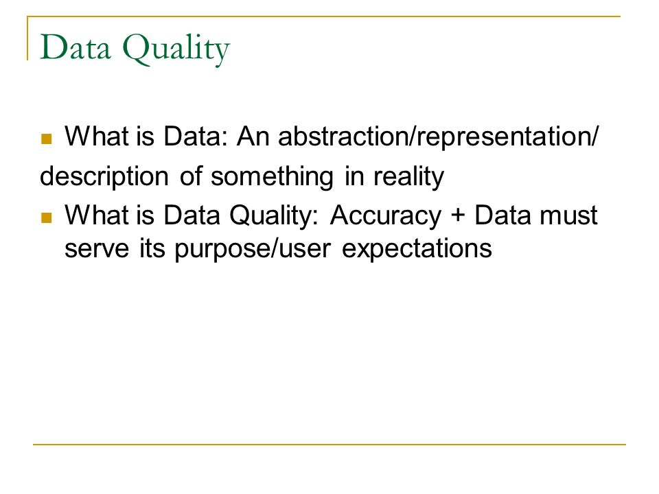 Data Quality What is Data: An abstraction/representation/ description of something in reality What is Data Quality: Accuracy + Data must serve its purpose/user expectations