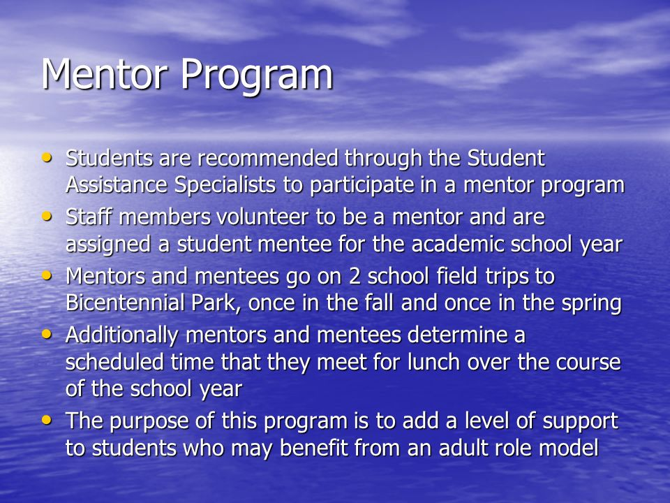 Mentor Program Students are recommended through the Student Assistance Specialists to participate in a mentor program Students are recommended through the Student Assistance Specialists to participate in a mentor program Staff members volunteer to be a mentor and are assigned a student mentee for the academic school year Staff members volunteer to be a mentor and are assigned a student mentee for the academic school year Mentors and mentees go on 2 school field trips to Bicentennial Park, once in the fall and once in the spring Mentors and mentees go on 2 school field trips to Bicentennial Park, once in the fall and once in the spring Additionally mentors and mentees determine a scheduled time that they meet for lunch over the course of the school year Additionally mentors and mentees determine a scheduled time that they meet for lunch over the course of the school year The purpose of this program is to add a level of support to students who may benefit from an adult role model The purpose of this program is to add a level of support to students who may benefit from an adult role model
