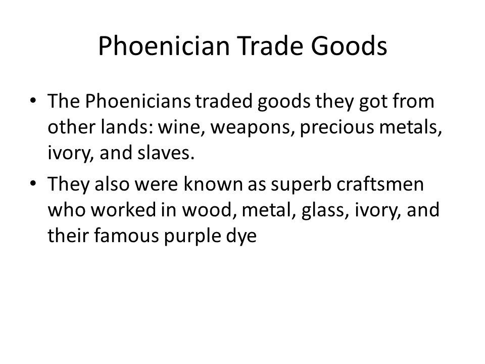 Phoenician Trade Goods The Phoenicians traded goods they got from other lands: wine, weapons, precious metals, ivory, and slaves.