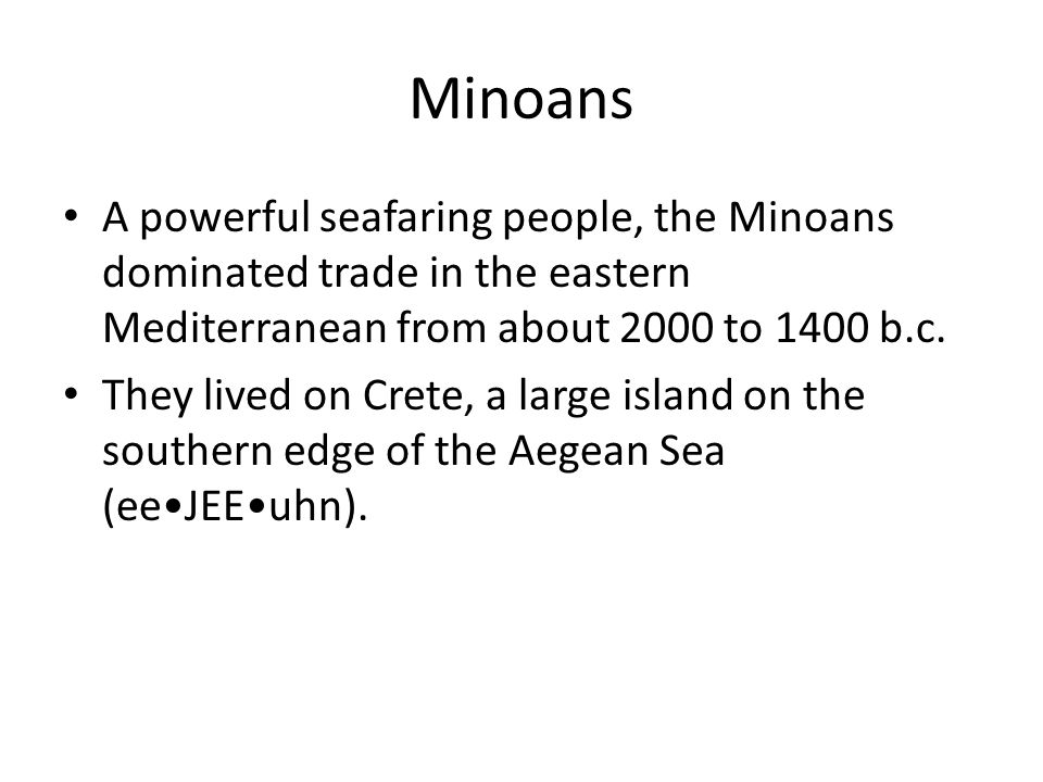 Minoans A powerful seafaring people, the Minoans dominated trade in the eastern Mediterranean from about 2000 to 1400 b.c.