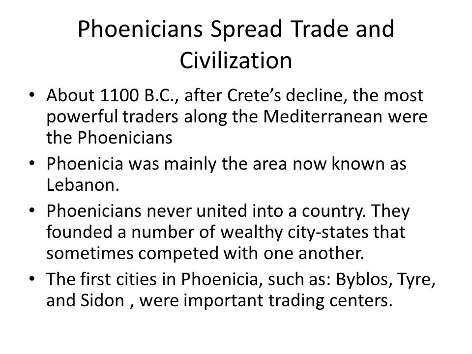 Phoenicians Spread Trade and Civilization About 1100 B.C., after Crete's decline, the most powerful traders along the Mediterranean were the Phoenicians Phoenicia was mainly the area now known as Lebanon.