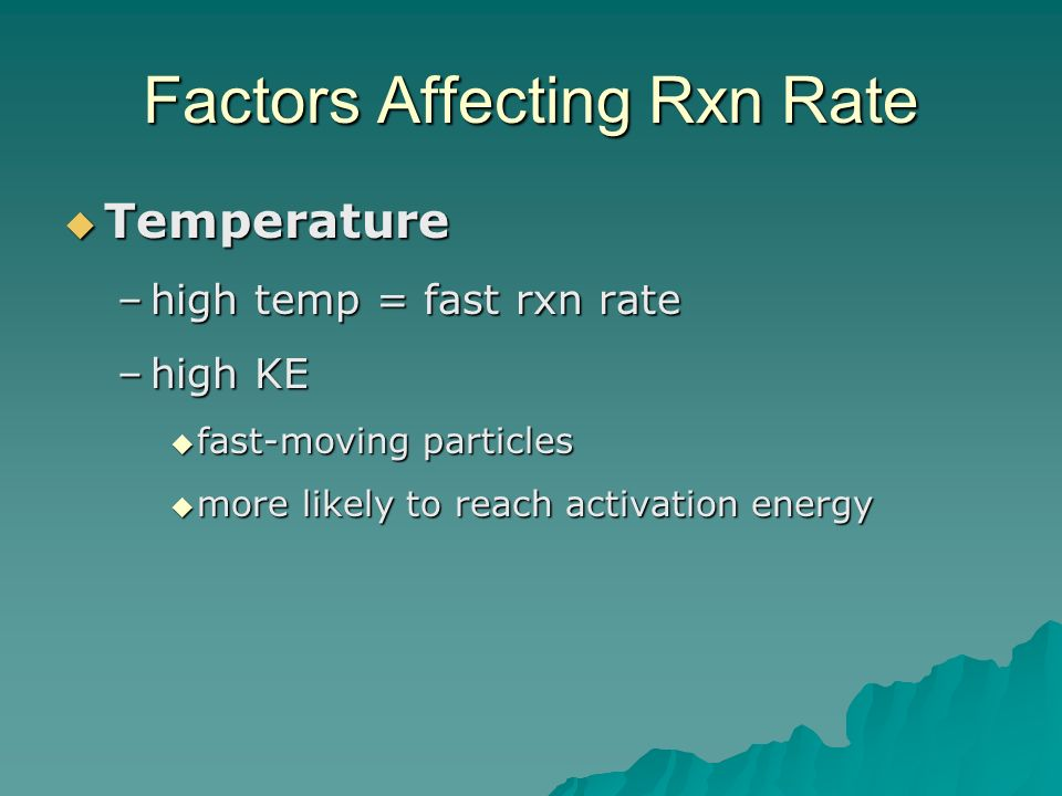 Factors Affecting Rxn Rate  Temperature –high temp = fast rxn rate –high KE  fast-moving particles  more likely to reach activation energy